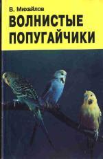 Михайлов В.А - Волнистые попугайчики. Пособие по уходу. - В. Михайлов Волнистые попугайчики.jpg